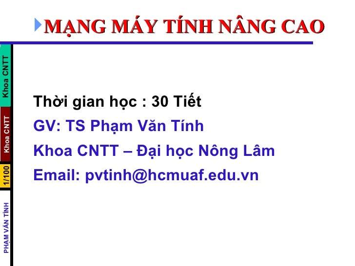 <ul><li>MẠNG MÁY TÍNH NÂNG CAO </li></ul>Thời gian học : 30 Tiết GV: TS Phạm Văn Tính Khoa CNTT – Đại học Nông Lâm  Email:...