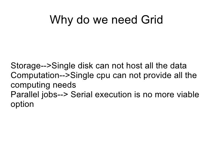 Why do we need Grid Storage-->Single disk can not host all the data Computation-->Single cpu can not provide all the compu...