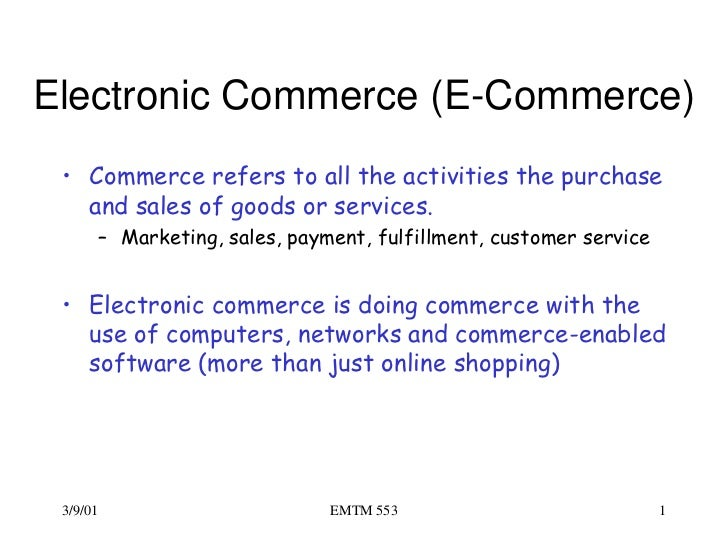 Electronic Commerce (E-Commerce) • Commerce refers to all the activities the purchase   and sales of goods or services.   ...