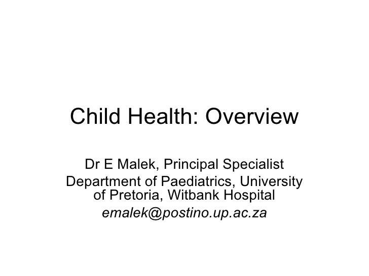 Child Health: Overview  Dr E Malek, Principal SpecialistDepartment of Paediatrics, University   of Pretoria, Witbank Hospi...