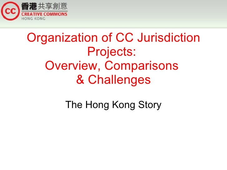 Organization of CC Jurisdiction Projects:  Overview, Comparisons  & Challenges The Hong Kong Story