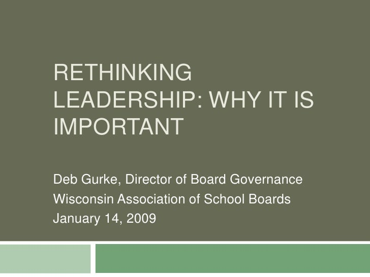 Rethinking leadership: why it is important<br />Deb Gurke, Director of Board Governance <br />Wisconsin Association of Sch...