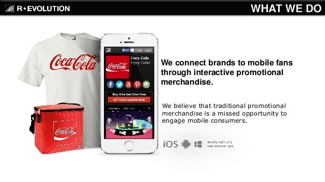 We connect brands to mobile fans through interactive promotional merchandise.  We believe that traditional promotional mer...