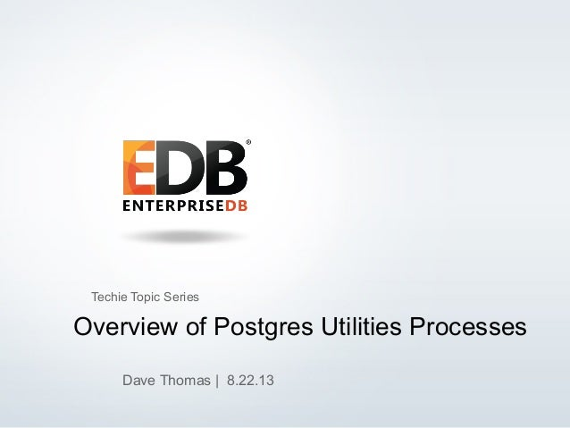 © 2013 EnterpriseDB, Corp. All Rights Reserved. 1 Overview of Postgres Utilities Processes Dave Thomas | 8.22.13 Techie To...