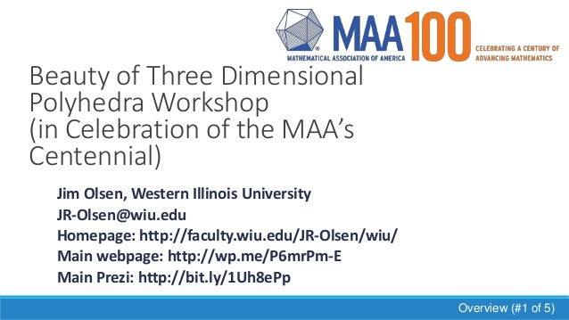 Beauty of Three Dimensional Polyhedra Workshop (in Celebration of the MAA's Centennial) Jim Olsen, Western Illinois Univer...
