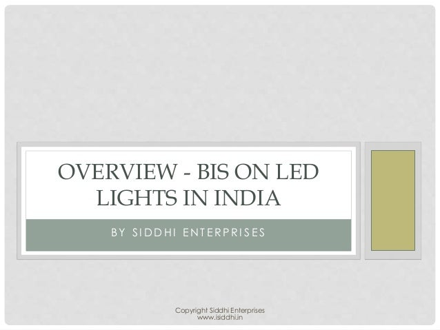 Copyright Siddhi Enterprises www.isiddhi.in B Y S I D D H I E N T E R P R I S E S OVERVIEW - BIS ON LED LIGHTS IN INDIA
