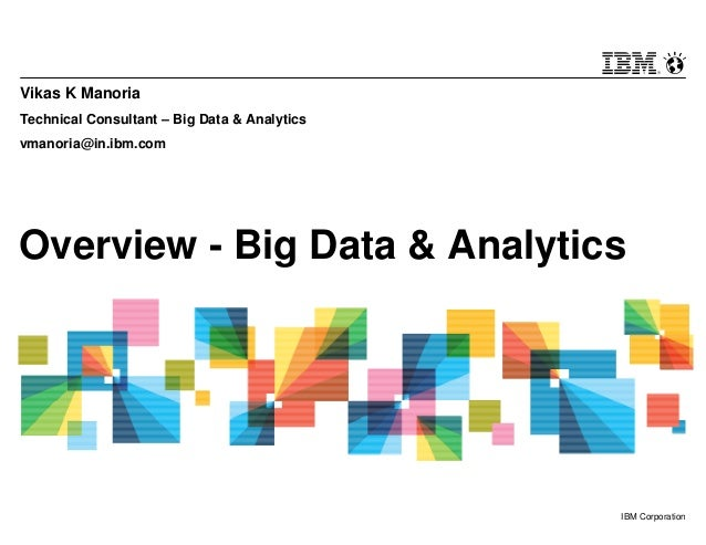 © 2013 IBM Corporation1 IBM Corporation Overview - Big Data & Analytics Vikas K Manoria Technical Consultant – Big Data & ...