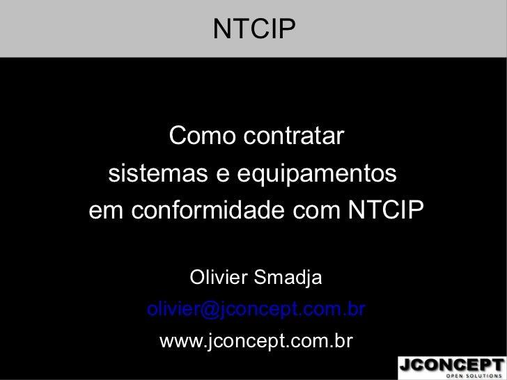 NTCIP <ul>Como contratar sistemas e equipamentos  em conformidade com NTCIP Olivier Smadja [email_address] www.jconcept.co...