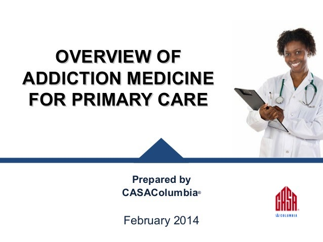 OVERVIEW OF ADDICTION MEDICINE FOR PRIMARY CARE  Prepared by CASAColumbia®  February 2014