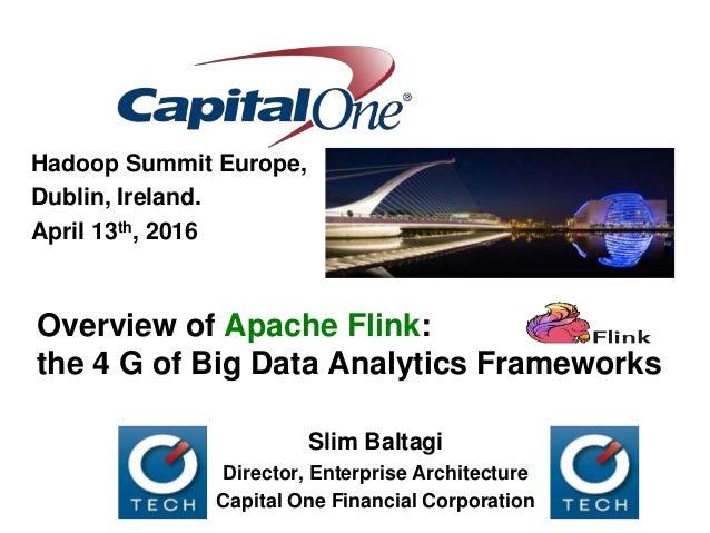 Overview of Apache Flink: the 4 G of Big Data Analytics Frameworks Hadoop Summit Europe, Dublin, Ireland. April 13th, 2016...
