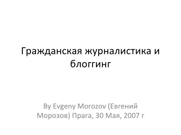 Гражданская журналистика и блоггинг By Evgeny Morozov (Евгений Морозов) Прага, 30 Мая, 2007 г