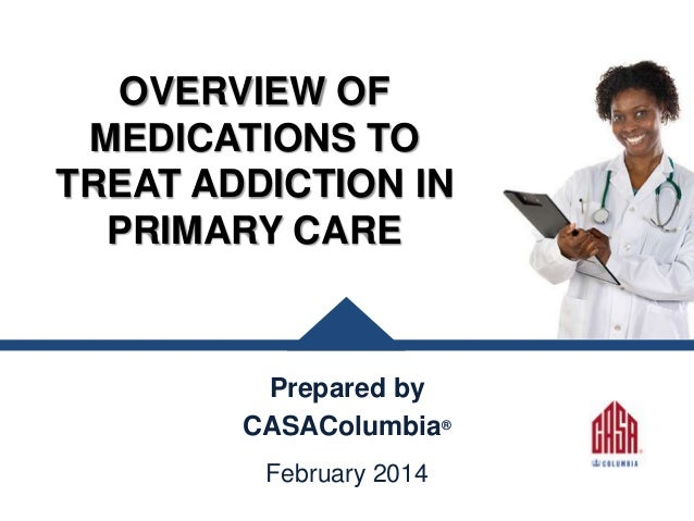 OVERVIEW OF MEDICATIONS TO TREAT ADDICTION IN PRIMARY CARE  Prepared by CASAColumbia® February 2014