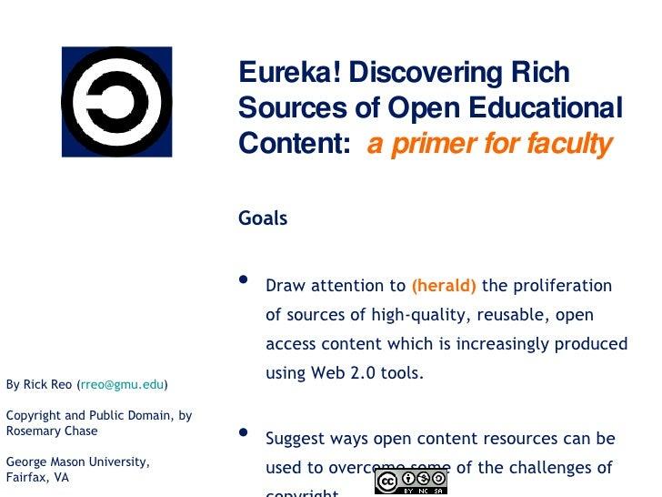 Eureka! Discovering Rich Sources of Open Educational Content:  a primer for faculty <ul><li>Goals </li></ul><ul><li>Draw a...