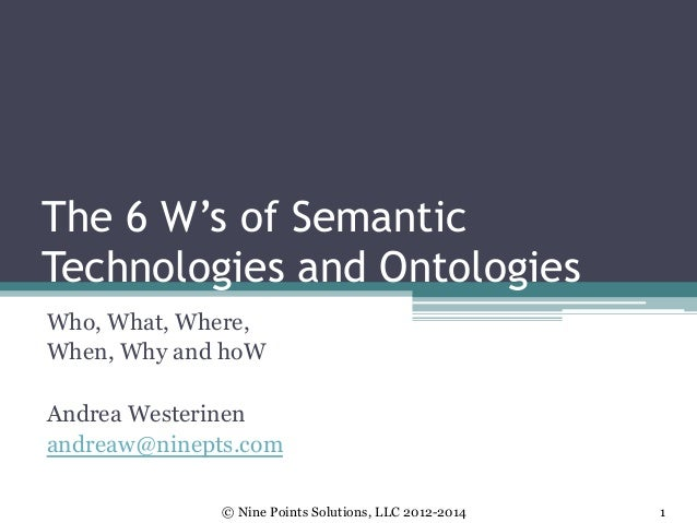 The 6 W's of Semantic Technologies and Ontologies Who, What, Where, When, Why and hoW Andrea Westerinen andreaw@ninepts.co...