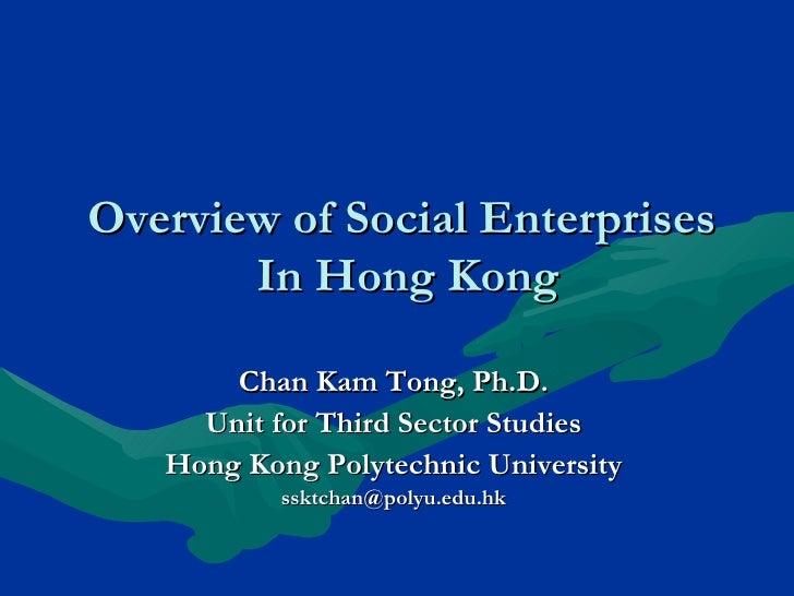 Overview of Social Enterprises  In Hong Kong Chan Kam Tong, Ph.D. Unit for Third Sector Studies Hong Kong Polytechnic Univ...