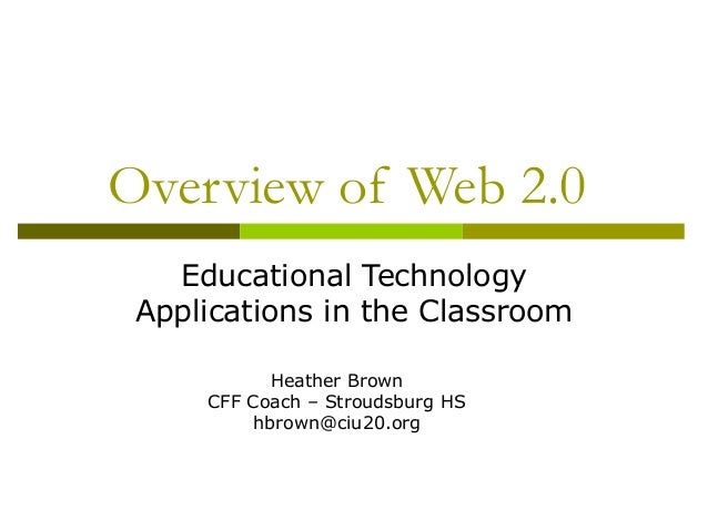 Overview of Web 2.0 Educational Technology Applications in the Classroom Heather Brown CFF Coach – Stroudsburg HS hbrown@c...