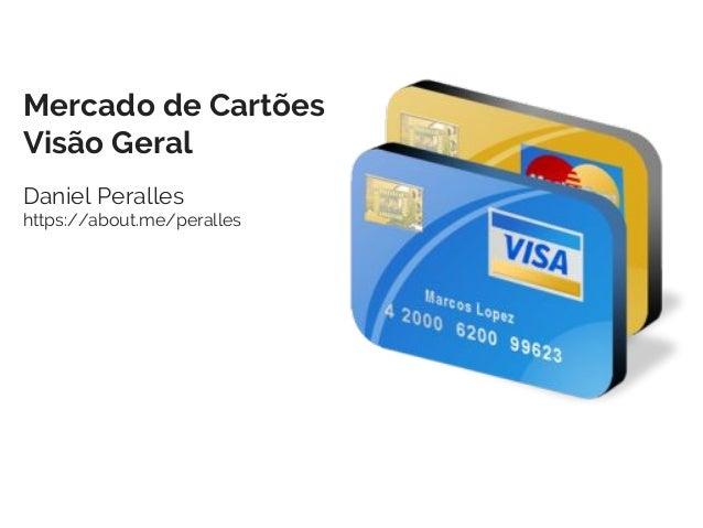 Mercado de Cartões Visão Geral Daniel Peralles https://about.me/peralles