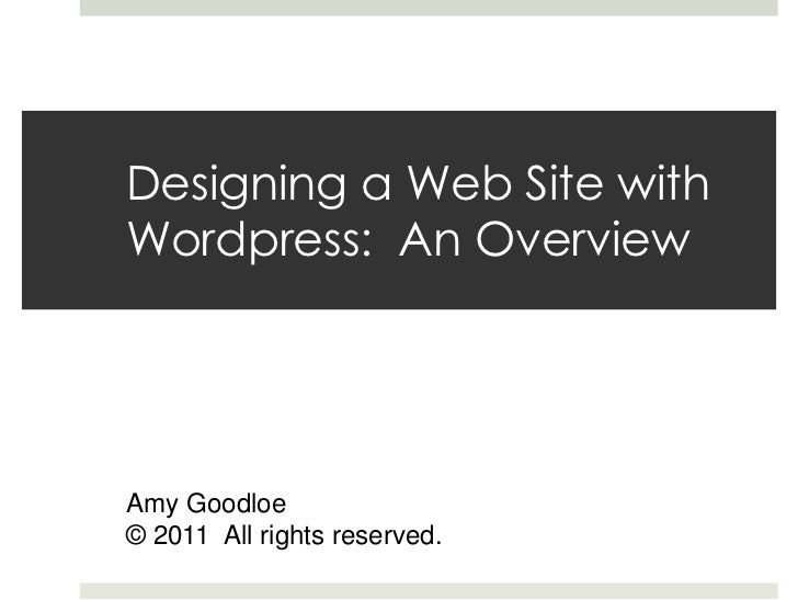 Designing a Web Site withWordpress: An OverviewAmy Goodloe© 2011 All rights reserved.
