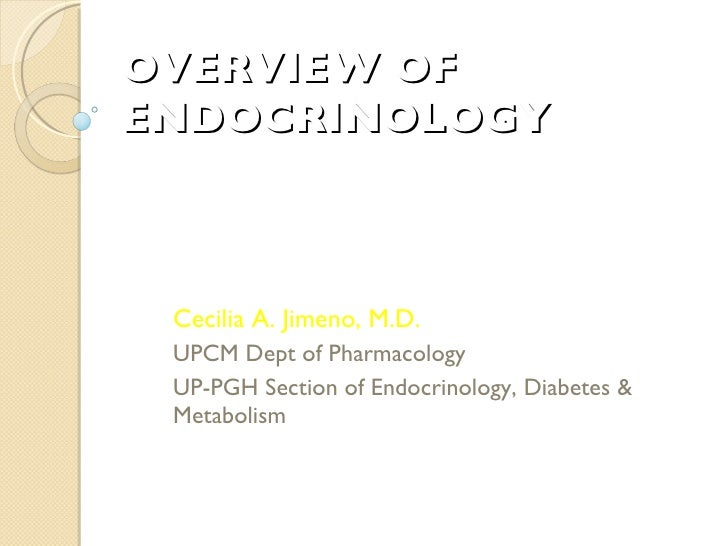 OVERVIEW OF ENDOCRINOLOGY Cecilia A. Jimeno, M.D. UPCM Dept of Pharmacology UP-PGH Section of Endocrinology, Diabetes & Me...