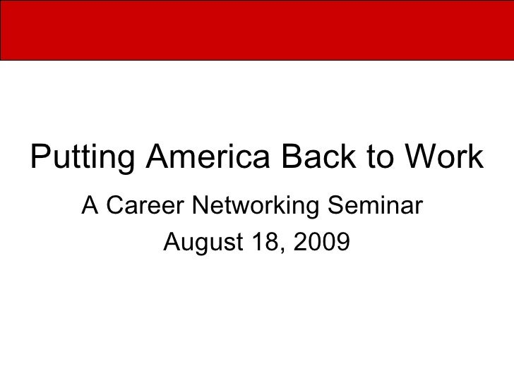 Putting America Back to Work A Career Networking Seminar   August 18, 2009