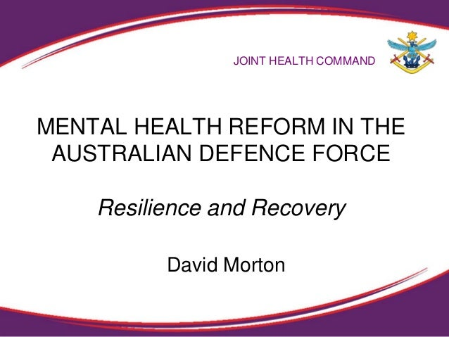 MENTAL HEALTH REFORM IN THE AUSTRALIAN DEFENCE FORCE Resilience and Recovery JOINT HEALTH COMMAND David Morton