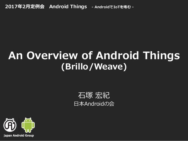 An Overview of Android Things (Brillo/Weave) ⽯塚 宏紀 ⽇本Androidの会 2017年2⽉定例会 Android Things - AndroidでIoTを嗜む -