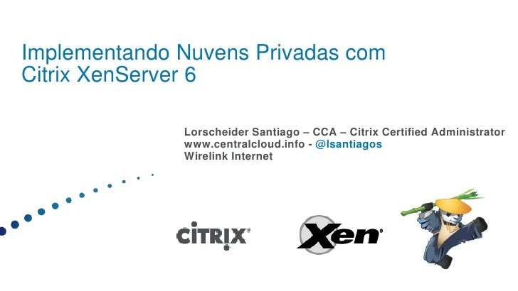 ImplementandoNuvensPrivadas comCitrix XenServer 6<br />Lorscheider Santiago – CCA – Citrix Certified Administrator<br />ww...