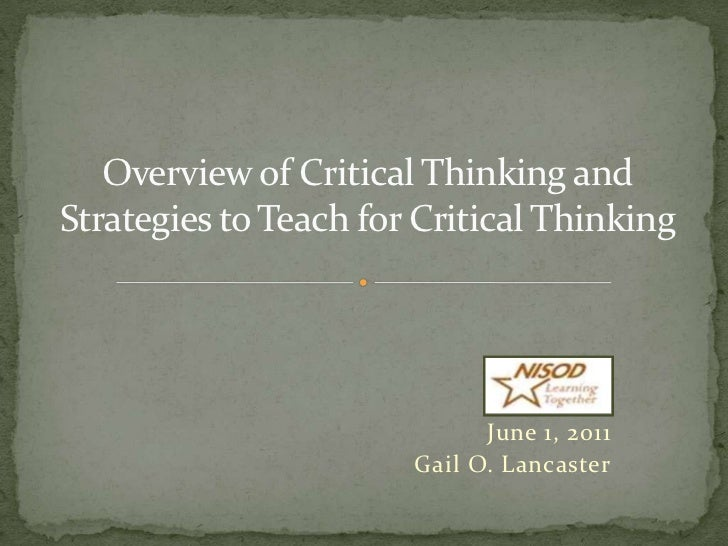 Overview of Critical Thinking and Strategies to Teach for Critical Thinking<br />June 1, 2011<br />Gail O. Lancaster<br />