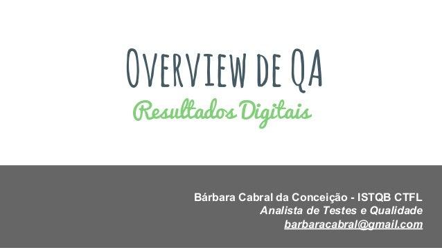 OverviewdeQA Resultados Digitais Bárbara Cabral da Conceição - ISTQB CTFL Analista de Testes e Qualidade barbaracabral@gma...