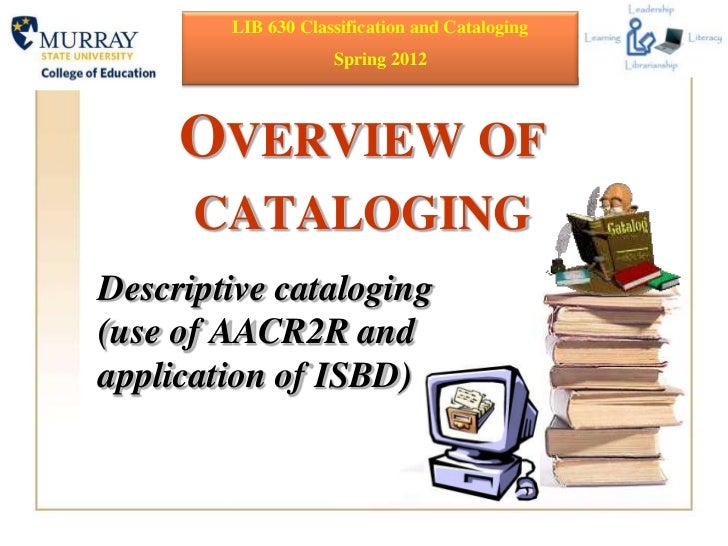 LIB 630 Classification and Cataloging                    Spring 2012     OVERVIEW OF      CATALOGINGDescriptive cataloging...