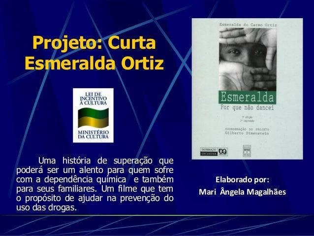 Projeto: Curta Esmeralda Ortiz     Uma história de superação quepoderá ser um alento para quem sofrecom a dependência quím...