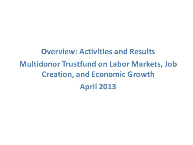 Overview: Activities and ResultsMultidonor Trustfund on Labor Markets, JobCreation, and Economic GrowthApril 2013