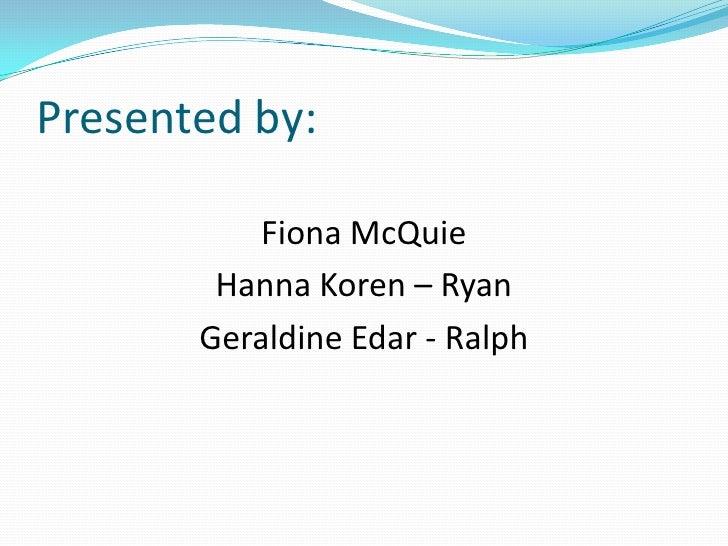 Presented by:<br />Fiona McQuie <br />Hanna Koren – Ryan<br />Geraldine Edar - Ralph<br />
