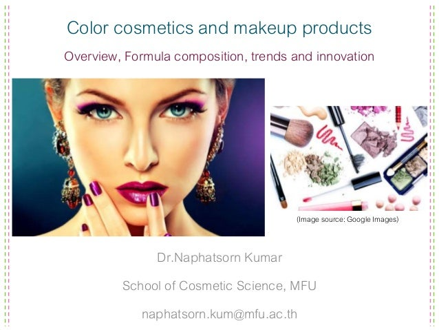 Color cosmetics and makeup products Overview, Formula composition, trends and innovation Dr.Naphatsorn Kumar School of Cos...