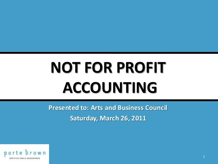 NOT FOR PROFIT ACCOUNTING<br />1<br />Presented to: Arts and Business Council<br />Saturday, March 26, 2011<br />