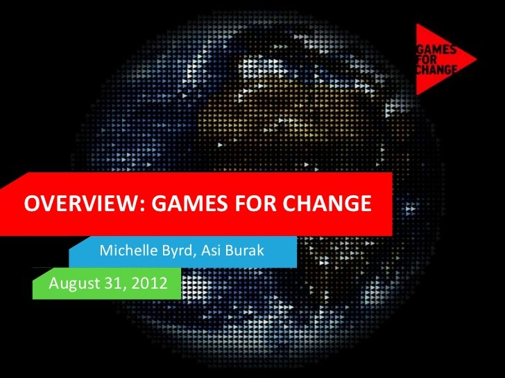 OVERVIEW: GAMES FOR CHANGE       Michelle Byrd, Asi Burak August 31, 2012