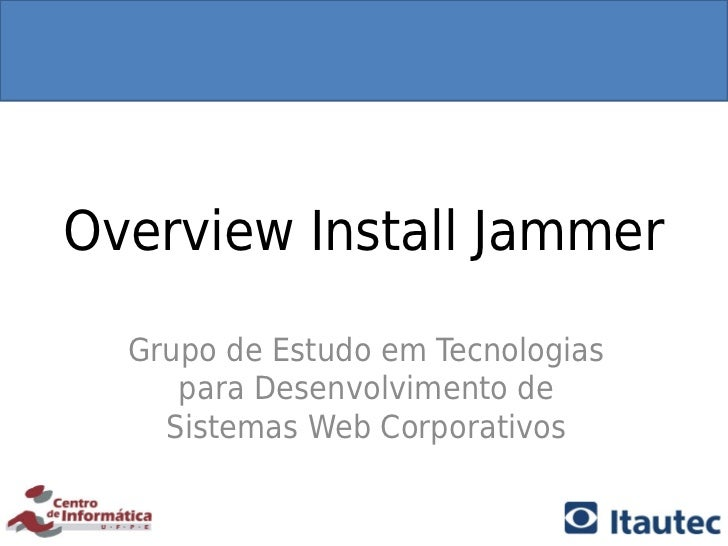 Overview Install Jammer  Grupo de Estudo em Tecnologias     para Desenvolvimento de    Sistemas Web Corporativos