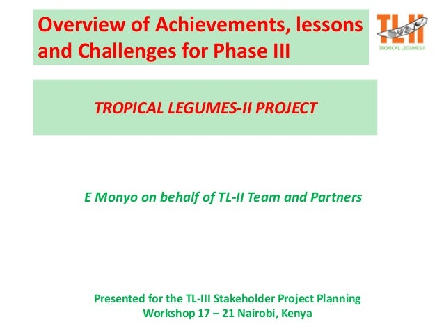 Overview of Achievements, lessons and Challenges for Phase III E Monyo on behalf of TL-II Team and Partners TROPICAL LEGUM...