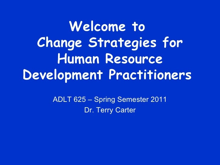 Welcome to  Change Strategies for Human Resource Development Practitioners  ADLT 625 – Spring Semester 2011 Dr. Terry Carter