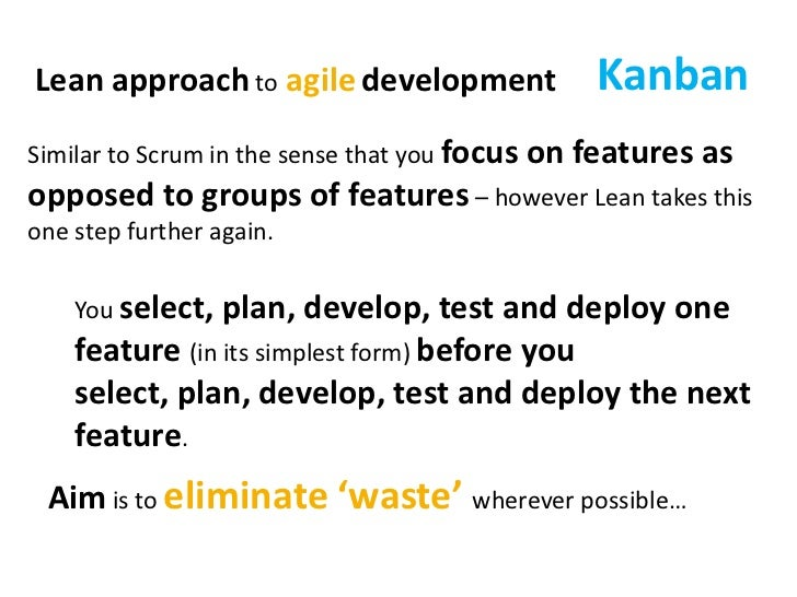 Kanban<br />Lean approach toagiledevelopment<br />Similar to Scrum in the sense that you focus on features as opposed to g...