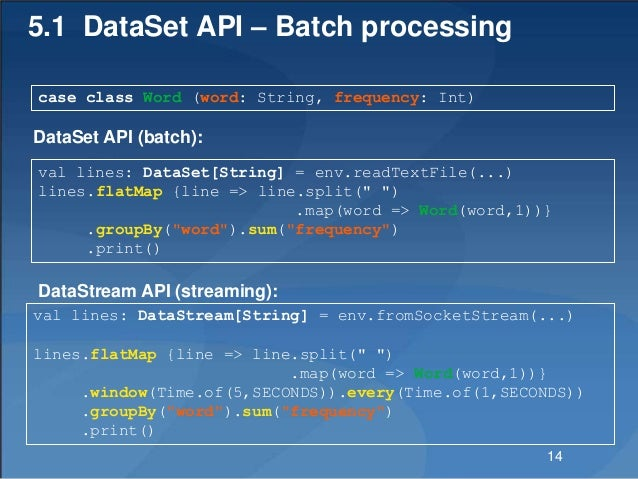 5.1 DataSet API – Batch processing case class Word (word: String, frequency: Int) val lines: DataStream[String] = env.from...