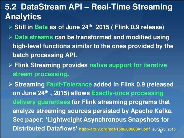 5.2 DataStream API – Real-Time Streaming Analytics  Still in Beta as of June 24th 2015 ( Flink 0.9 release)  Data stream...