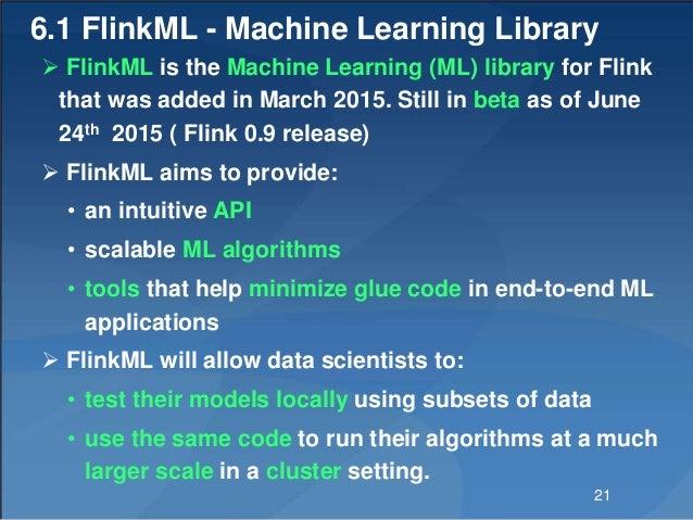 6.1 FlinkML - Machine Learning Library  FlinkML is the Machine Learning (ML) library for Flink that was added in March 20...