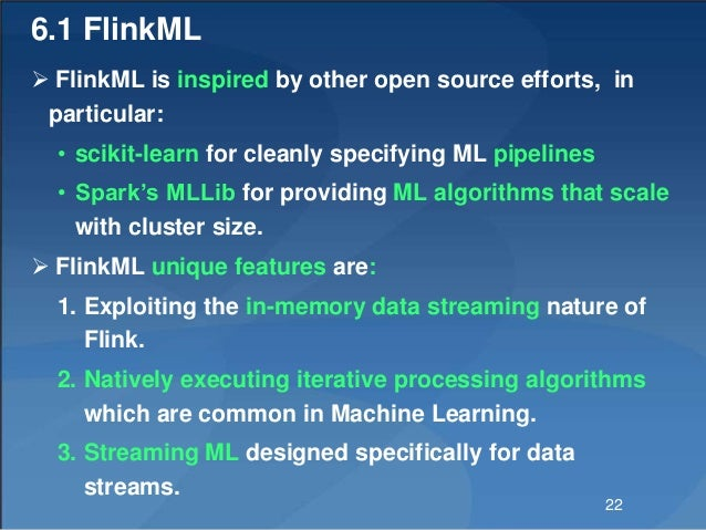 6.1 FlinkML  FlinkML is inspired by other open source efforts, in particular: • scikit-learn for cleanly specifying ML pi...