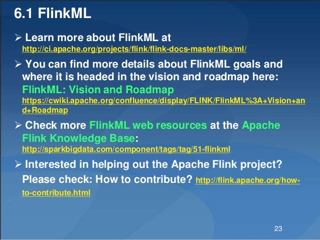 6.1 FlinkML  Learn more about FlinkML at http://ci.apache.org/projects/flink/flink-docs-master/libs/ml/  You can find mo...