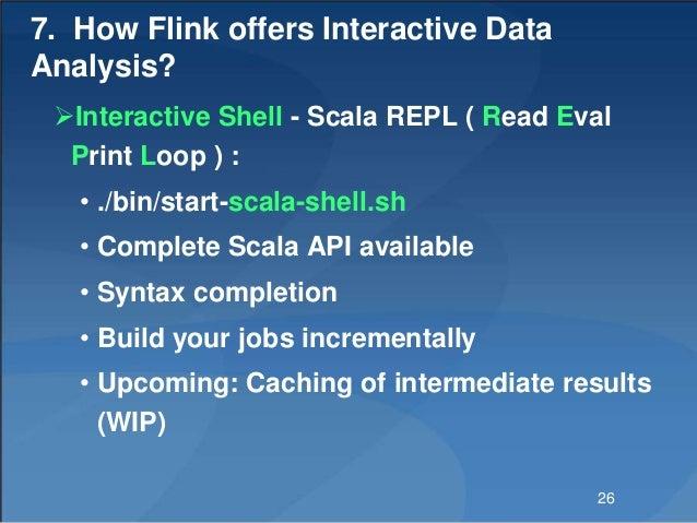 7. How Flink offers Interactive Data Analysis? Interactive Shell - Scala REPL ( Read Eval Print Loop ) : • ./bin/start-sc...