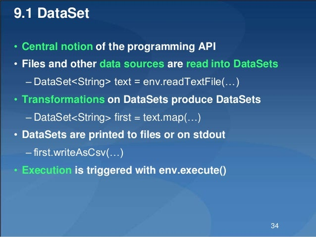 9.1 DataSet • Central notion of the programming API • Files and other data sources are read into DataSets – DataSet<String...
