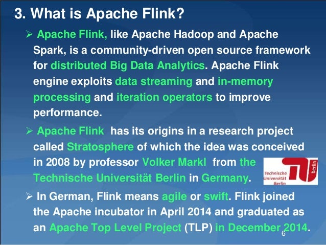 3. What is Apache Flink?  Apache Flink, like Apache Hadoop and Apache Spark, is a community-driven open source framework ...