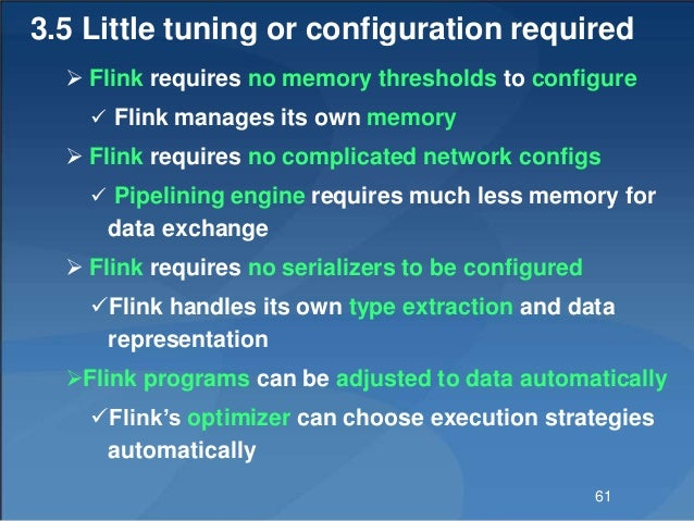 3.5 Little tuning or configuration required  Flink requires no memory thresholds to configure  Flink manages its own mem...