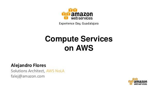 Compute Services on AWS Alejandro Flores Solutions Architect, AWS NoLA falej@amazon.com Experience Day, Guadalajara